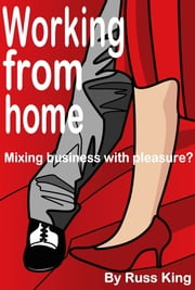 Working from home: Mixing business with pleasure? ebook by Russ King