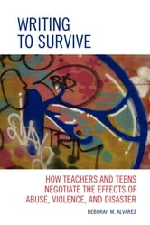 Writing to Survive - How Teachers and Teens Negotiate the Effects of Abuse, Violence, and Disaster ebook by Deborah M. Alvarez