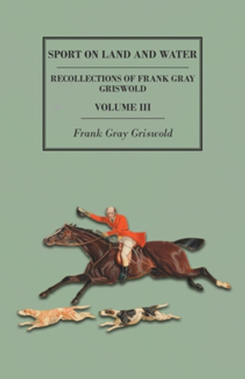 Sport on Land and Water - Recollections of Frank Gray Griswold - Volume III ebook by Frank Gray Griswold