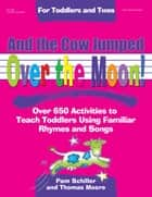 And the Cow Jumped Over the Moon - Over 650 Activities to Teach Toddlers Using Familiar Rhymes and Songs ebook by Pam Schiller, PhD, Thomas Moore