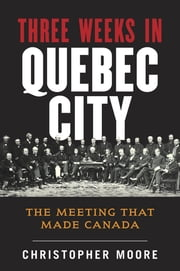 The History of Canada Series: Three Weeks in Quebec City - The Meeting That Made Canada ebook by Christopher Moore
