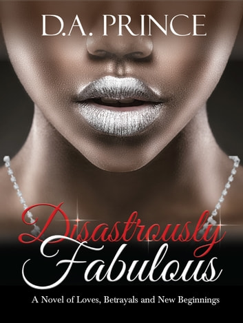 Disastrously Fabulous: A Novel of Loves, Betrayals and New Beginnings ebook by DA Prince