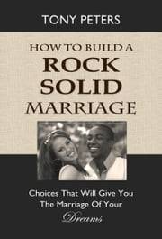 How to Build a Rock Solid Marriage: Choices That Will Give You the Marriage of Your Dreams ebook by Tony Peters