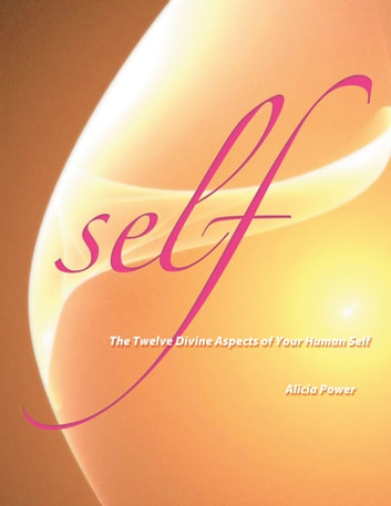 Self - The Twelve Divine Aspects of Your Human Self ebook by Alicia Power