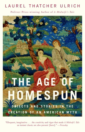 The Age of Homespun - Objects and Stories in the Creation of an American Myth ebook by Laurel Thatcher Ulrich