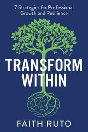Transform Within - 7 Strategies for professional growth and resilience ebook by Faith Ruto