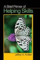 A Brief Primer of Helping Skills ebook by Jeffrey A. Kottler