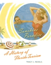 Sunshine Paradise - A History of Florida Tourism ebook by Tracy J. Revels