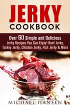 Jerky Cookbook: Over 60 Simple and Delicious Jerky Recipes You Can Enjoy! Beef Jerky, Turkey Jerky, Chicken Jerky, Fish Jerky & More - Meat Lovers eBook by Michael Hansen