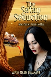 The Satan Seduction: When Pastors Cross the Line ebook by Aimée Marie Bejarano