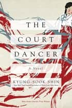 The Court Dancer: A Novel ebook by Kyung-Sook Shin
