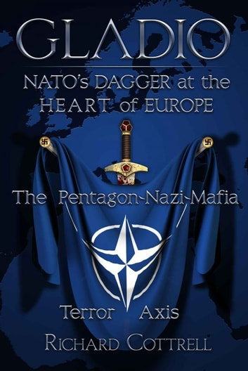 GLADIO: NATO'S Dagger at the Heart of Europe: The Pentagon-Nazi-Mafia Terror Axis ebook by Richard Cottrell