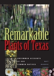 Remarkable Plants of Texas - Uncommon Accounts of Our Common Natives ebook by Matt Warnock Turner