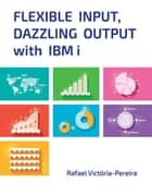 Flexible Input, Dazzling Output with IBM i ebook by Rafael Victória-Pereira