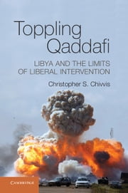 Toppling Qaddafi - Libya and the Limits of Liberal Intervention ebook by Christopher S. Chivvis