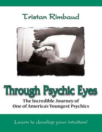 Through Psychic Eyes - The Incredible Journey of One of America's Youngest Psychics ebook by Tristan Rimbaud