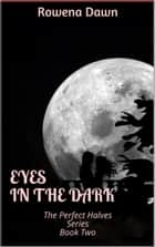 Eyes in the Dark (Book Two in The Perfect Halves Series) ebook by Rowena Dawn