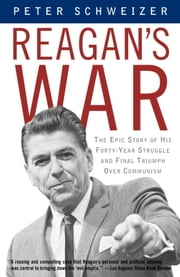 Reagan's War - The Epic Story of His Forty-Year Struggle and Final Triumph Over Communism ebook by Peter Schweizer