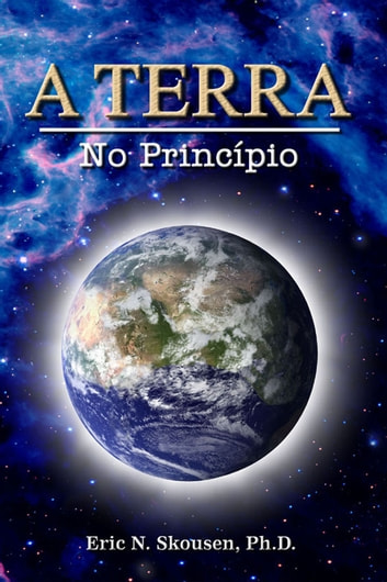 A Terra - no Princípio ebook by Eric N. Skousen, Ph.D.