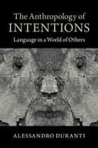 The Anthropology of Intentions - Language in a World of Others ebook by Alessandro Duranti