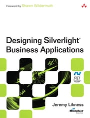 Designing Silverlight Business Applications: Best Practices for Using Silverlight Effectively in the Enterprise ebook by Likness, Jeremy