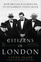 Citizens of London - How Britain was Rescued in Its Darkest, Finest Hour ebook by Lynne Olson