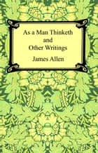 As a Man Thinketh and Other Writings ebook by James Allen