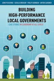 Building High-Performance Local Governments - Case Studies in Leadership at All Levels ebook by John Pickering,Gerald Brokaw,Philip Harnden,Anton Gardner