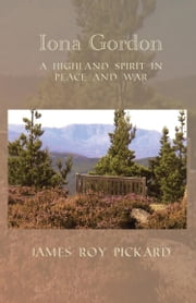 Iona Gordon: A Highland Spirit in Peace and War ebook by James Roy Pickard