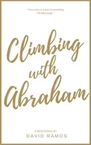 Climbing with Abraham: 30 Devotionals to Help You Grow Your Faith, Build Your Life, and Discover God's Calling - Testament Heroes, #1 ebook by David Ramos