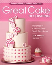 Great Cake Decorating - sweet Designs for Cakes & Cupcakes ebook by Erin Gardner