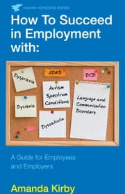 How to Succeed in Employment with Specific Learning Difficulties - A Guide for Employees and Employers ebook by Amanda Kirby