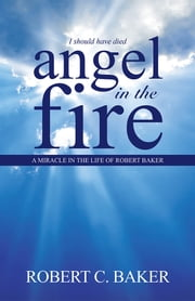 Angel in the Fire - A Miracle in The Life of Robert Baker ebook by Robert C. Baker
