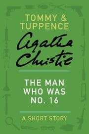 The Man Who Was No. 16 - A Tommy & Tuppence Story ebook by Agatha Christie