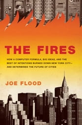 The Fires - How a Computer Formula, Big Ideas, and the Best of Intentions Burned Down New Yo rk City--and Determined the Future of Cities ebook by Joe Flood