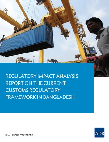 Regulatory Impact Analysis Report on the Current Customs Regulatory Framework in Bangladesh ebook by Asian Development Bank
