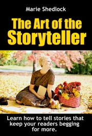 The Art of the StoryTeller - Learn how to write and tell stories that keep your readers begging for more ebook by Marie Shedlock
