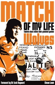 Wolves Match of My Life - Twelve Stars Relive Their Greatest Games ebook by Simon Lowe