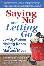 Saying No and Letting Go - Jewish Wisdom on Making Room for What Matters Most ebook by Rabbi Edwin Goldberg, DHL,Rabbi Naomi Levy