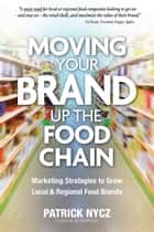 Moving Your Brand Up the Food Chain: Marketing Strategies to Grow Local & Regional Food Brands ebook by Patrick Nycz