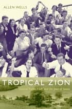Tropical Zion - General Trujillo, FDR, and the Jews of Sosúa ebook by Allen Wells, Gilbert M. Joseph, Emily S. Rosenberg