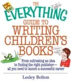 The Everything Guide To Writing Children's Books: From Cultivating an Idea to Finding the Right Publisher All You Need to Launch a Successful Career ebook by Lesley Bolton