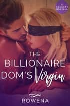 The Billionaire Dom's Virgin - A Naughty Novella ebook by Rowena