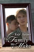 The Family We Make (Finding Family book 2) ebook by Kaje Harper