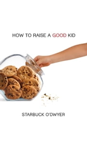 How To Raise A Good Kid ebook by Starbuck O'Dwyer