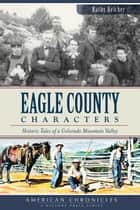 Eagle County Characters - Historic Tales of a Colorado Mountain Valley ebook by Kathy Heicher