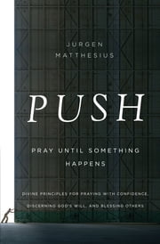 PUSH: Pray Until Something Happens - Divine Principles for Praying with Confidence, Discerning God's Will, and Blessing Others ebook by Jurgen Matthesius