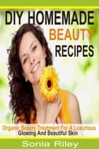 DIY Homemade Beauty Recipes - Organic Beauty Treatment For A Luxurious, Glowing And Beautiful Skin ebook by Sonia Riley