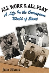 All Work & All Play: A Life in the Outrageous World of Sports ebook by Hunt, Jim