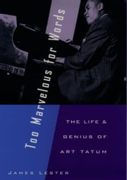 Too Marvelous for Words: The Life and Genius of Art Tatum ebook by James Lester